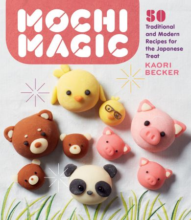 Mochi Magic: 50 Traditional and Modern Recipes for the Japanese Treat